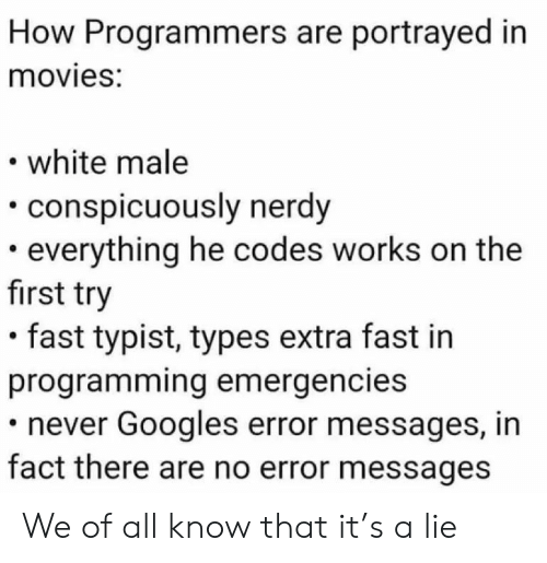 Movies, White, and Nerdy: How Programmers are portrayed in  movies:  white male  conspicuously nerdy  everything he codes works on the  first try  fast typist, types extra fast in  programming emergencies  never Googles error messages, in  fact there are no error messages We of all know that it's a lie