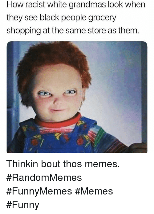 Funny, Memes, and Shopping: How racist white grandmas look when  they see black people grocery  shopping at the same store as them Thinkin bout thos memes. #RandomMemes #FunnyMemes #Memes #Funny