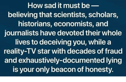 Scholars: How sad it must be_  believing that scientists, scholars,  historians, economists, and  journalists have devoted their whole  lives to deceiving you, whilea  reality-TV star with decades of fraud  and exhaustively-documented lying  is your only beacon of honesty