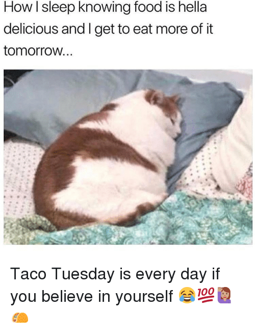 taco tuesday: How sleep knowing food is hella  delicious and I get to eat more of it  tomorrovw Taco Tuesday is every day if you believe in yourself 😂💯🙋🏽🌮