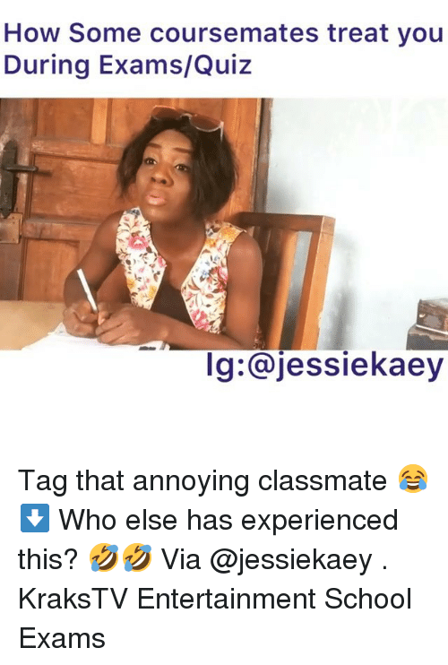 Memes, School, and Quiz: How Some coursemates treat you  During Exams/Quiz  Ig:@jessiekaey Tag that annoying classmate 😂⬇️ Who else has experienced this? 🤣🤣 Via @jessiekaey . KraksTV Entertainment School Exams