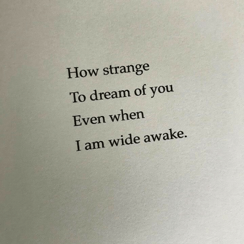 awake: How strange  To dream of you  Even when  I am wide awake.