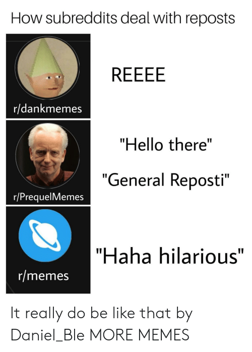 "Be Like, Dank, and Hello: How subreddits deal with reposts  r/dankmemes  ""Hello there""  ""  General Reposti  e 11  ""  r/PrequelMemes  ""Haha hilarious""  r/memes It really do be like that by Daniel_Ble MORE MEMES"