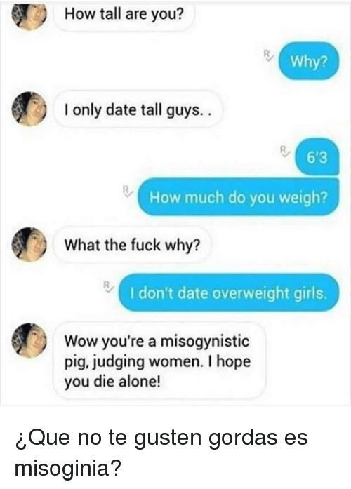 Gordas: How tall are you?  Why?  I only date tall guys..  6'3  How much do you weigh?  What the fuck why?  I don't date overweight girls.  Wow you're a misogynistic  pig, judging women. I hope  you die alone! <p>¿Que no te gusten gordas es misoginia?</p>