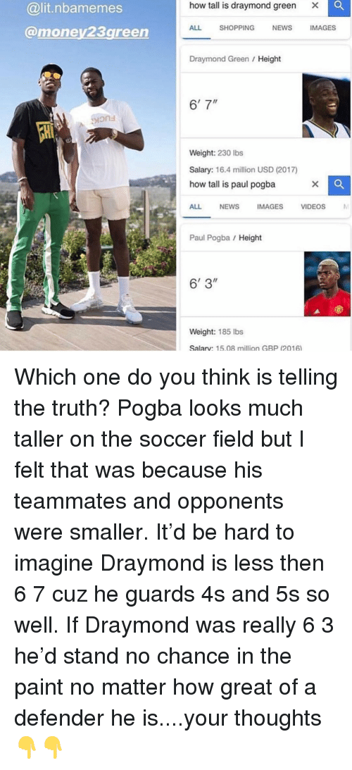 "paul pogba: how tall is draymond green  Xx  @lit.nbamemes  @money23green  ALL SHOPPING NEWS IMAGES  Draymond Green / Height  6'7""  ions  Weight: 230 Ibs  Salary: 16.4 million USD (2017)  how tall is paul pogba  ALL NEWSIMAGES VIDEOS  Paul Pogba Height  6' 3""  Weight: 185 lbs  Salarv: 15.08 million GBP (2016 Which one do you think is telling the truth? Pogba looks much taller on the soccer field but I felt that was because his teammates and opponents were smaller. It'd be hard to imagine Draymond is less then 6 7 cuz he guards 4s and 5s so well. If Draymond was really 6 3 he'd stand no chance in the paint no matter how great of a defender he is....your thoughts 👇👇"