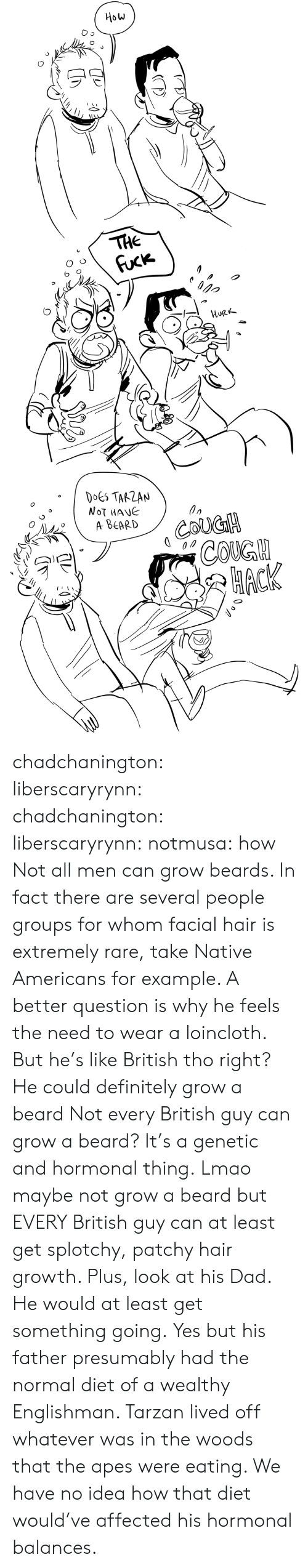 Growth: How  THE  Fuck  орo  HURK  DOES TARZAN  NOT MANE  A ВЕARD  COUGH  СOKGH  НАСК chadchanington:  liberscaryrynn:  chadchanington:  liberscaryrynn:  notmusa:  how  Not all men can grow beards. In fact there are several people groups for whom facial hair is extremely rare, take Native Americans for example. A better question is why he feels the need to wear a loincloth.  But he's like British tho right? He could definitely grow a beard  Not every British guy can grow a beard? It's a genetic and hormonal thing.  Lmao maybe not grow a beard but EVERY British guy can at least get splotchy, patchy hair growth. Plus, look at his Dad. He would at least get something going.  Yes but his father presumably had the normal diet of a wealthy Englishman. Tarzan lived off whatever was in the woods that the apes were eating. We have no idea how that diet would've affected his hormonal balances.