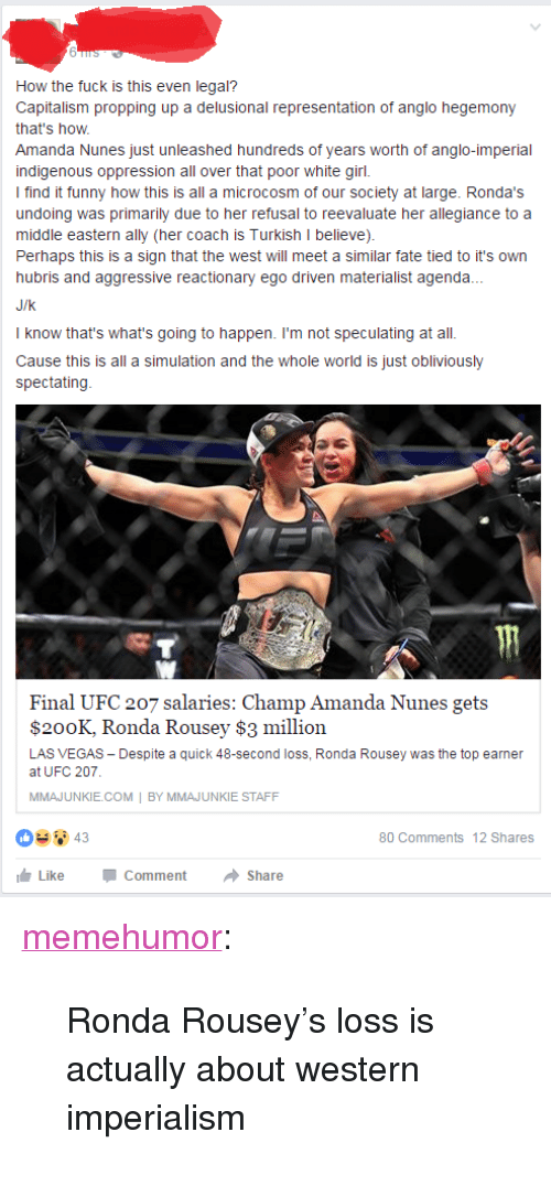 """Ronda Rousey: How the fuck is this even legal?  Capitalism propping up a delusional representation of anglo hegemony  that's how  Amanda Nunes just unleashed hundreds of years worth of anglo-imperial  indigenous oppression all over that poor white girl.  I find it funny how this is all a microcosm of our society at large. Ronda's  undoing was primarily due to her refusal to reevaluate her allegiance to a  middle eastern ally (her coach is Turkish I believe)  Perhaps this is a sign that the west will meet a similar fate tied to it's own  hubris and aggressive reactionary ego driven materialist agenda.  J/k  I know that's what's going to happen. I'm not speculating at all.  Cause this is all a simulation and the whole world is just obliviously  spectating  Final UFC 207 salaries: Champ Amanda Nunes gets  $200K, Ronda Rousey $3 million  LAS VEGAS Despite a quick 48-second loss, Ronda Rousey was the top earnen  at UFC 207  MMAJUNKIE.COM BY MMAJUNKIE STAFF  80 Comments 12 Shares  LikeCommentShare <p><a href=""""http://memehumor.tumblr.com/post/155257084023/ronda-rouseys-loss-is-actually-about-western"""" class=""""tumblr_blog"""">memehumor</a>:</p>  <blockquote><p>Ronda Rousey's loss is actually about western imperialism</p></blockquote>"""