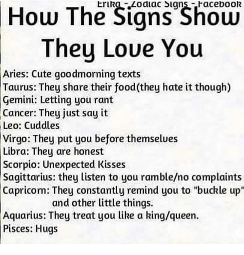 "Just Say It: How The Signs Shoen  They Loue You  Erika Zodiac Signs-Facebook  Aries: Cute goodmorning texts  Taurus: They share their food(they hate it though)  Gemini: Letting you rant  Cancer: They just say it  Leo: Cuddles  Virgo: They put you before themselues  Libra: They are honest  Scorpio: Unexpected Kisses  Sagittarius: they listen to you ramble/no complaints  Capricom: They constantly remind you to ""buckle up""  and other little things.  Aquarius: They treat you like a king/queen.  Pisces: Hugs"