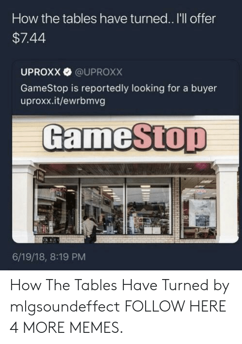 uproxx: How the tables have turned.. I'll offer  $7.44  UPROXX @UPROXX  GameStop is reportedly looking for a buyer  uproxx.it/ewrbmvg  GameStop  6/19/18, 8:19 PM How The Tables Have Turned by mlgsoundeffect FOLLOW HERE 4 MORE MEMES.