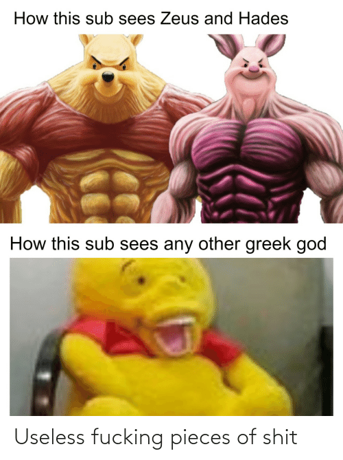 sub: How this sub sees Zeus and Hades  How this sub sees any other greek god Useless fucking pieces of shit