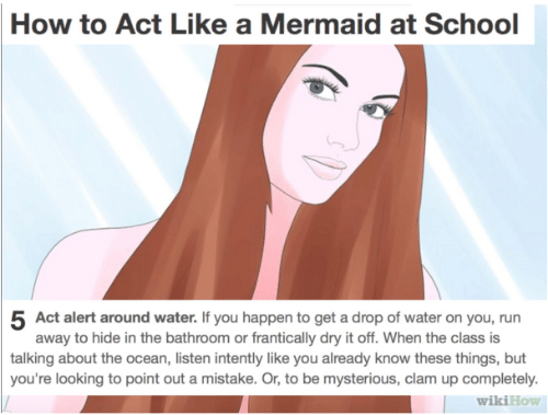 Point Out: How to Act Like a Mermaid at School  5 Act alert around water. If you happen to get a drop of water on you, run  away to hide in the bathroom or frantically dry it off. When the class is  talking about the ocean, listen intently like you already know these things, but  you're looking to point out a mistake. Or, to be mysterious, clam up completely.  wikiHow