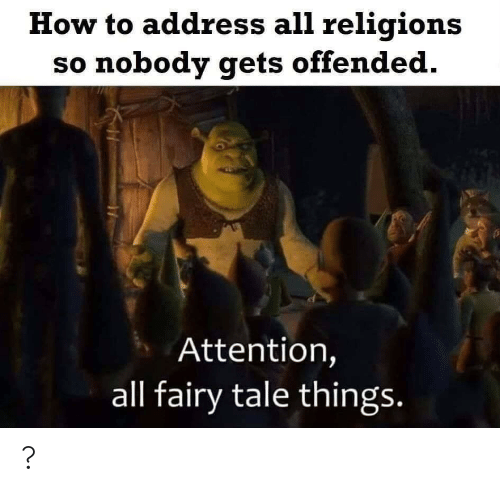 offended: How to address all religions  so nobody gets offended.  Attention,  all fairy tale things. ?