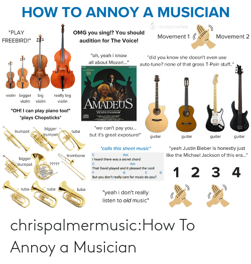 "Guitar: HOW TO ANNOY A MUSICIAN  O musicnotes  ""PLAY  OMG you sing!? You should  Movement 1 (  Movement 2  audition for The Voice!  FREEBIRD!""  ""oh, yeah i know  ""did you know she doesn't even use  all about Mozart..""  auto-tune? none of that gross T-Pain stuff.""  AMADEUS  MORE  violin bigger big  really big  AMADEUS  violin violin  violin  ""OH! I can play piano too!""  ACADO O SE MARTINNTHELOS  SIR NEVILLE MARRINER  *plays Chopsticks*  ""we can't pay you...  bigger  egn  but it's great exposure!""  trumpet  trumpet  guitar  guitar  guitar  guitar  *calls this sheet music*  ""yeah Justin Bieber is honestly just  like the Michael Jackson of this era...""  Am  trombone  bigger  I heard there was a secret chord  ?????  Am  trumpet  That David played and it pleased the Lord  1 2 3 4  But you don't really care for music do you?  tuba  tuba  tuba  ""yeah i don't really  listen to old music"" chrispalmermusic:How To Annoy a Musician"