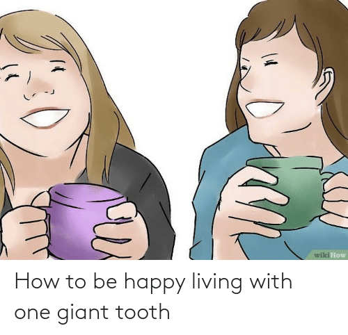 Be Happy: How to be happy living with one giant tooth