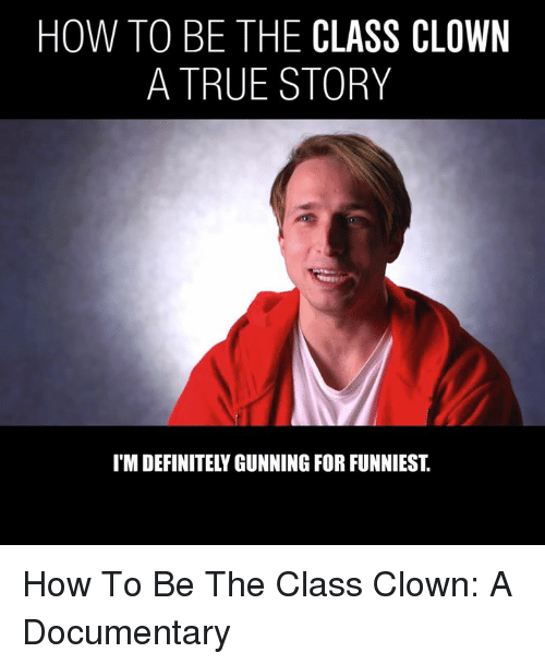 Dank, Definitely, and True: HOW TO BE THE CLASS CLOWN  A TRUE STORY  I'M DEFINITELY GUNNING FOR FUNNIEST. How To Be The Class Clown: A Documentary