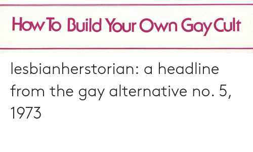 Build Your: How To Build Your Own Gay Cult lesbianherstorian:  a headline from the gay alternative no. 5, 1973