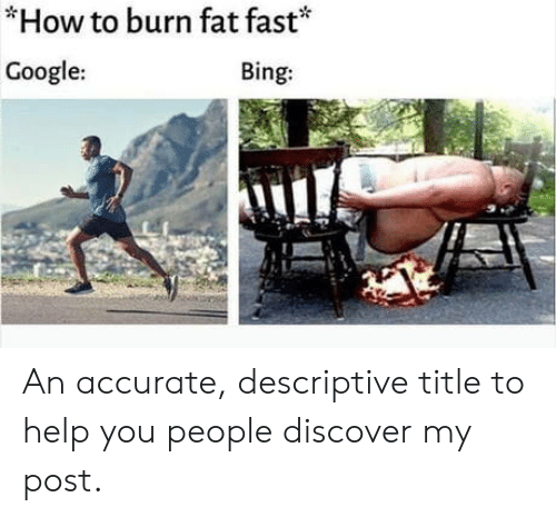 Discover: *How to burn fat fast*  Google:  Bing: An accurate, descriptive title to help you people discover my post.