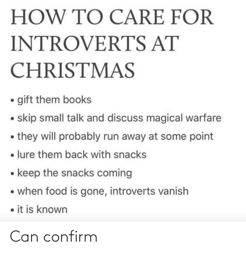 lure: HOW TO CARE FOR  INTROVERTS AT  CHRISTMAS  • gift them books  • skip small talk and discuss magical warfare  • they will probably run away at some point  • lure them back with snacks  • keep the snacks coming  • when food is gone, introverts vanish  • it is known Can confirm
