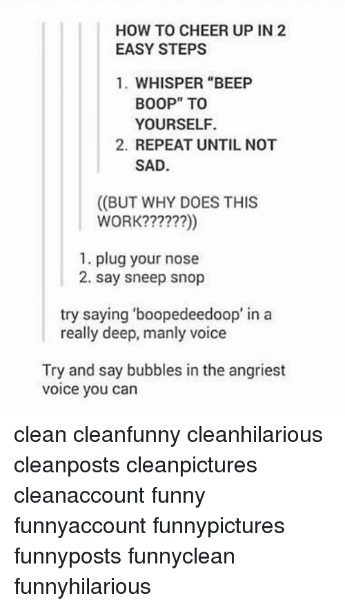 """Angriest: HOW TO CHEER UP IN 2  EASY STEPS  1. WHISPER """"BEEP  BOOP"""" TOo  YOURSELF.  2. REPEAT UNTIL NOT  SAD  ((BUT WHY DOES THIS  WORK??????)  1. plug your nose  2. say sneep snop  try saying 'boopedeedoop' in a  really deep, manly voice  Try and say bubbles in the angriest  voice you can clean cleanfunny cleanhilarious cleanposts cleanpictures cleanaccount funny funnyaccount funnypictures funnyposts funnyclean funnyhilarious"""