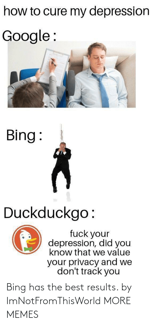 Google: how to cure my depression  Google :  Bing:  Duckduckgo:  fuck your  depression, did you  know that we value  your privacy and we  don't track you Bing has the best results. by ImNotFromThisWorld MORE MEMES