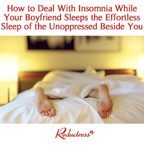 Insomnia: How to Deal With Insomnia While  Your Boyfriend Sleeps the Effortless  Sleep of the Unoppressed Beside You