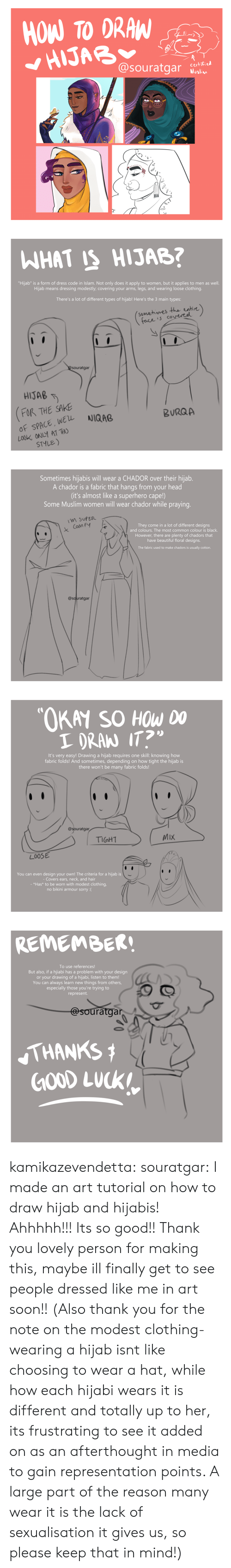 "sake: HOW TO DRAW  HIJAB  @souratgar  certified  Muslim   WHAT IS HIJAB?  ""Hijab"" is a form of dress code in Islam. Not only does it apply to women, but it applies to men as well.  Hijab means dressing modestly; covering your arms, legs, and wearing loose clothing.  There's a lot of different types of hijab! Here's the 3 main types:  (somehimes the entire)  face is covereel  @Souratgar  HIJAB  FOR THE SAKE  OF SPACE, WEL  LOOK ONLY AT THO  STYLE)  NIQAB  BURQA   Sometimes hijabis will wear a CHADOR over their hijab.  A chador is a fabric that hangs from your head  (it's almost like a superhero cape!)  Some Muslim women will wear chador while praying.  M SUPER  They come in a lot of different designs  and colours. The most common colour is black.  Com FY  However, there are plenty of chadors that  have beautiful floral designs.  The fabric used to make chadors is usually cotton.  @souratgar   ""OKAY SO HOW DO  I DRAN IT?  It's very easy! Drawing a hijab requi res one skill: knowing how  fabric folds! And sometimes, depending on how tight the hijab is  there won't be many fabric folds!  @souratgar  MIX  TIGHT  LOOSE  You can even design your own! The criteria for a hijab is  - Covers ears, neck, and hair  - *Has* to be worn with modest clothing,  no bikini armour sorry :(   REMEMBER!  To use references!  But also, if a hijiabi has a problem with your design  or your drawing of a hijabi, listen to them!  You can always learn new things from others,  especially those you're trying to  represent.  @souratgar  THANKS  GOOD LUCK kamikazevendetta:  souratgar: I made an art tutorial on how to draw hijab and hijabis! Ahhhhh!!! Its so good!! Thank you lovely person for making this, maybe ill finally get to see people dressed like me in art soon!!   (Also thank you for the note on the modest clothing- wearing a hijab isnt like choosing to wear a hat, while how each hijabi wears it is different and totally up to her, its frustrating to see it added on as an afterthought in media to gain representation points. A large part of the reason many wear it is the lack of sexualisation it gives us, so please keep that in mind!)"