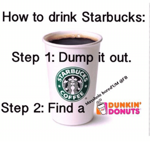 Memes, Starbucks, and Donuts: How to drink Starbucks:  Step 1: Dump it out.  BUC  OFFO  Step 2: Find a  DUNKIN  DONUTS