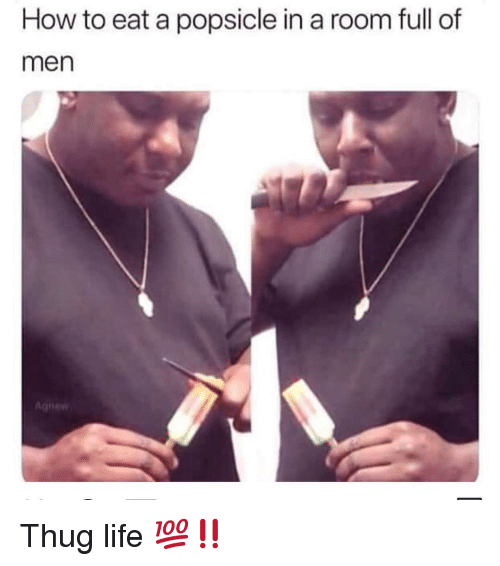 Funny, Life, and Thug: How to eat a popsicle in a room full of  men Thug life 💯‼️