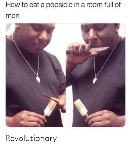 popsicle: How to eat a popsicle in a room full of  men  Aghew Revolutionary