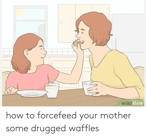 waffles: how to forcefeed your mother some drugged waffles