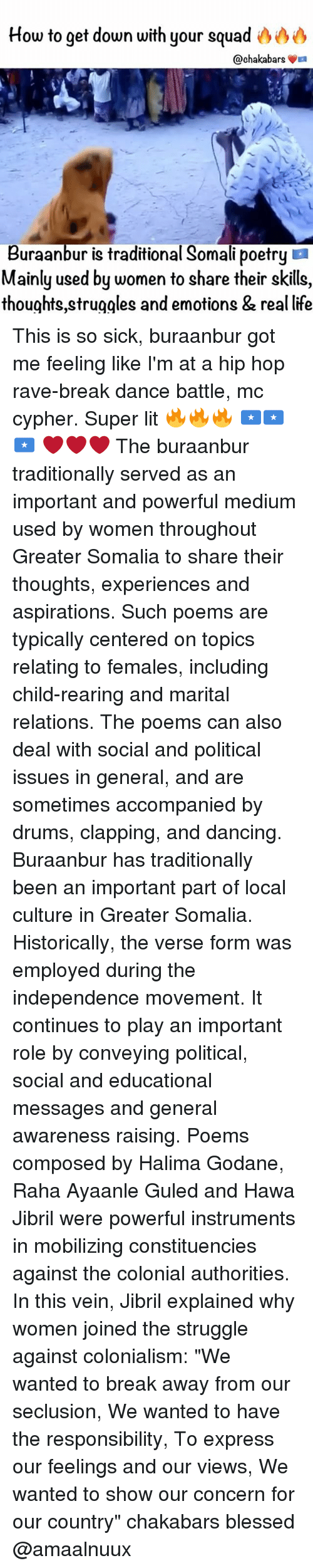 """colonialism: How to get down with your squad  @chaka bars  La  Buraanbur is traditional Somali poetry  Mainly used by women to share their skills,  thoughts struggles and emotions & real life This is so sick, buraanbur got me feeling like I'm at a hip hop rave-break dance battle, mc cypher. Super lit 🔥🔥🔥 🇸🇴🇸🇴🇸🇴 ❤️❤️❤️ The buraanbur traditionally served as an important and powerful medium used by women throughout Greater Somalia to share their thoughts, experiences and aspirations. Such poems are typically centered on topics relating to females, including child-rearing and marital relations. The poems can also deal with social and political issues in general, and are sometimes accompanied by drums, clapping, and dancing. Buraanbur has traditionally been an important part of local culture in Greater Somalia. Historically, the verse form was employed during the independence movement. It continues to play an important role by conveying political, social and educational messages and general awareness raising. Poems composed by Halima Godane, Raha Ayaanle Guled and Hawa Jibril were powerful instruments in mobilizing constituencies against the colonial authorities. In this vein, Jibril explained why women joined the struggle against colonialism: """"We wanted to break away from our seclusion, We wanted to have the responsibility, To express our feelings and our views, We wanted to show our concern for our country"""" chakabars blessed @amaalnuux"""