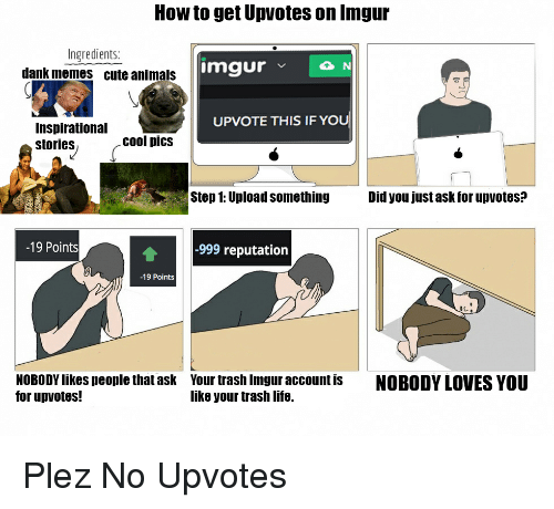 nobody love: How to get Upvotes on Inngur  Ingredients:  imgur  v N  dank memes cute animals  UPVOTE THIS IF YOU  Inspirational  cool pics  stories  Step 1: Upload something  Did you just ask for upvotes?  -19 Points  -999 reputation  -19 Points  NOBODYlikes people that ask Your trash Imgur account is  NOBODY LOVES YOU  for up votes!  like your trash life. Plez No Upvotes