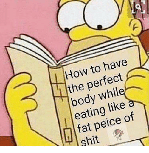 Peice: How to have  the perfect  eating like  peice of  shit