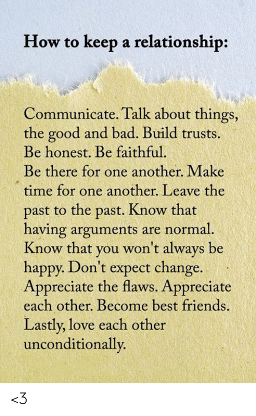 Bad, Friends, and Love: How to keep a relationship:  Communicate. Talk about things,  the good and bad. Build trusts.  Be honest. Be faithful.  Be there for one another. Make  time for one another. Leave the  past to the past. Know that  having arguments are normal.  Know that you won't always be  happy. Don't expect change.  Appreciate the flaws. Appreciate  each other. Become best friends.  Lastly, love each other  unconditionally <3