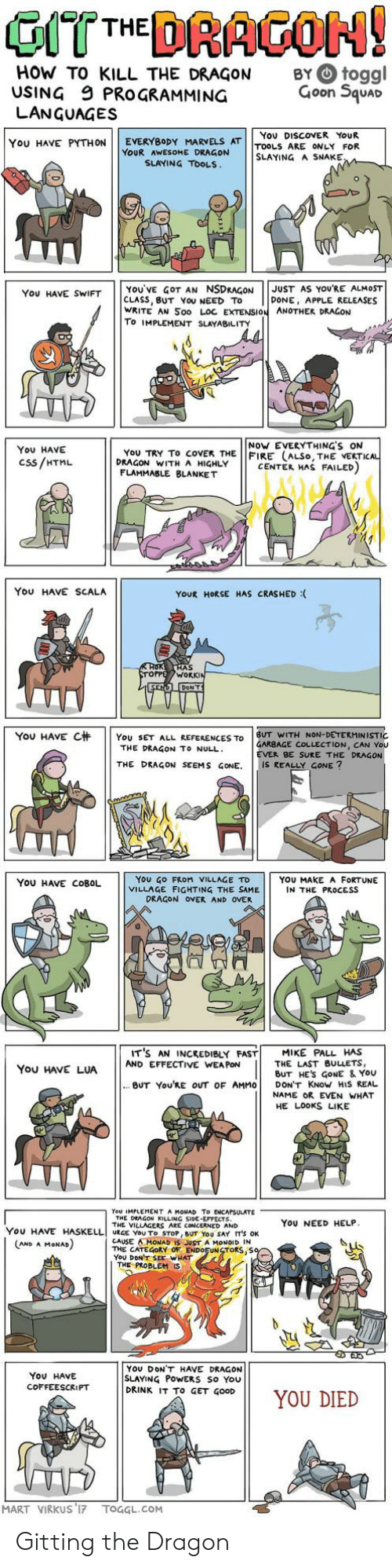 side effects: HOW TO KILL THE DRAGON  USING 9 PROGRAMMING  LANGUAGES  BY O toggl  Goon Squar  You DISCOVER YoUR  YOU HAVE PYTHON | | EVERYBODY MARVELS AT | |TOOLS ARE ONLY FOR  YOUR AWESOME DRAGON  SLAYING A SNAKE  SLAYING TOOLS  YOU'VE GOT AN NSDRAGONJUST AS YOURE ALMOST  CLASS, BUT YoU NEED TO  WRITE AN Soo LOC EXTENSION ANOTHER DRAGON  To IMPLEMENT SLAYABILITY  You HAVE SWIFT  DONE, APPLE RELEASES  NoW EVERYTHING'S ON  You HAVE  Css/HTML  YoU TRY To coVEK THE FIRE (ALSo, THE VERTI  DRAGON WITH A HIGHLY  CENTER HAS FAILED  FLAMMABLE BLANKET  You HAVE SCALA  YOUR HORSE HAS CRASHED :  AS  WORK  YOU HAVE C杄 | | YOU SET ALL REFERENCES TO | BUT WITH NON-DETERMINISTIC  GARBAGE COLLECTION, CAN You  EVER BE SURE THE DRAGON  THE DRAGON TO NULL  THE DRAGON SEEMS GONE. IS REALLY GONE?  YoU GO FRoM VILLAGE TD  VILLAGE FIGHTING THE SAME  YOU HAVE COBOL  YOU MAKE A FORTUNE  IN THE PROCESS  DRAGON OVER AND OVER  IT'S AN INCREDIBLY FAST! MIKE PALL HAS  You HAVE LUAAND EFFECTIVE WANE ES  THE LAST BULLETS,  BUT HES GoNE & YoU  BUT You'RE OUT OF AMMO DON'T KNoW HIS REAL  NAME OR EVEN WHAT  HE LOOKS LIKE  You IMPLEMENT A MONAD To ENCAPSULATE  THE DEAGON KILLING SIDE-EFFECTS  THE VILLAGERS ARE CONCERNED AND  YoU NEED HELP  YOU HAVE HASELLI URGE YOU To STOP, BUT YOU SAY IT'S OK  CAUSE AMONAD IS JUST A MONOID IN  THE CATEGORY OF ENDOFUNSTORS,S  YoU DONT SEE WHAT  AND A MoNAD  THE PROBLEM  YOU DONT HAVE DRAGON  SLAYING PoWERS So You  DRINK IT To GET GOOD  ON11 YOU DIED  You HAVE  COFFEESCRIPT  MART VIRKUS 17 TOGGL.COM Gitting the Dragon