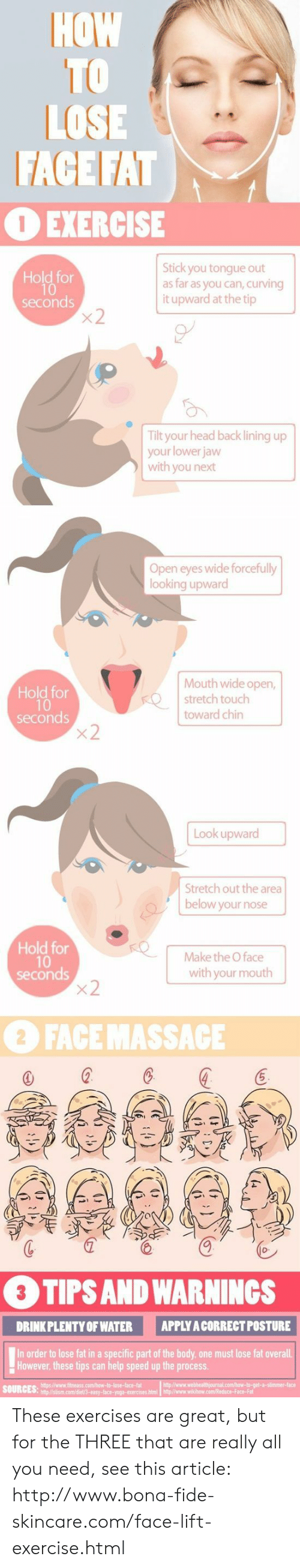 Head Back: HOW  TO  LOSE  FACE FAT  OEXERCISE  Stick you tongue out  as far as you can, curving  it upward at the tip  Hold for  seconds  x2  Tilt your head back lining up  your lower jaw  with you next  Open eyes wide forcefully  looking upward  Mouth wide open,  stretch touch  Hold for  10  seconds  x2  toward chin  Look upward  Stretch out the area  below your nose  Hold for  10  seconds  x2  Make the O face  with your mouth  2 FACE MASSACE  3 TIPS AND WARNINGS  APPLY A CORRECT POSTURE  DRINK PLENTY OF WATER  In order to lose fat in a specific part of the body, one must lose fat overall  However, these tips can help speed up the process  AK These exercises are great, but for the THREE that are really all you need, see this article: http://www.bona-fide-skincare.com/face-lift-exercise.html