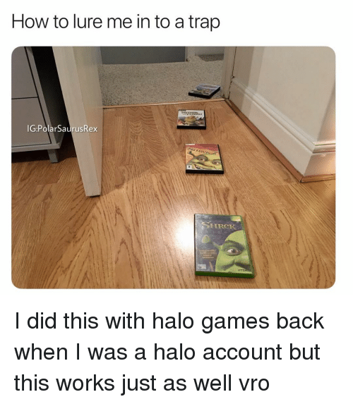 lure: How to lure me in to a trap  IG:PolarSaurusRex  SHReK I did this with halo games back when I was a halo account but this works just as well vro