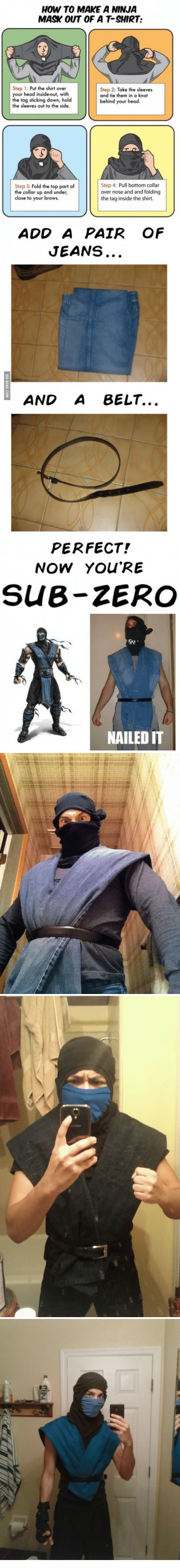 Sub-Zero: HOW TO MAKE A NINJA  MASK OUT OF A T-SHIRT:  Step 1: Put the shirt over  your head inside-out, with  the tag sticking down, hold  the sleeves out to the side  Step 2: Take the sleeves  and tie them in a knot  behind your head  Step 3: Fold the top part of  the collar up and under,  close to your brows.  Step 4: Pull bottom collar  over nose and and folding  the tag inside the shirt.  ADD A PAIR OF  JEANS  AND A BELT...  PERFECT!  NOW YOU'RE  SUB-ZERO  骑,  NAILED IT