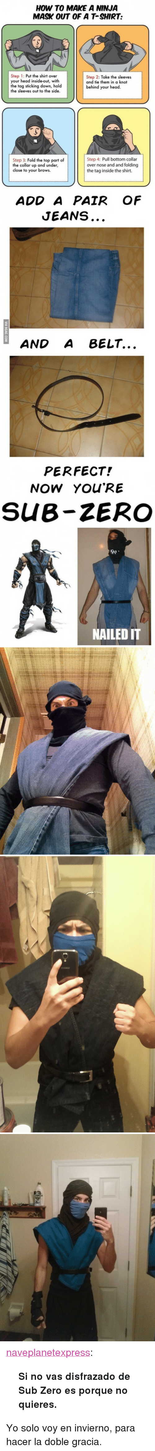 "Sub-Zero: HOW TO MAKE A NINJA  MASK OUT OF A T-SHIRT:  Step 1: Put the shirt over  your head inside-out, with  the tag sticking down, hold  the sleeves out to the side  Step 2: Take the sleeves  and tie them in a knot  behind your head  Step 3: Fold the top part of  the collar up and under,  close to your brows.  Step 4: Pull bottom collar  over nose and and folding  the tag inside the shirt.  ADD A PAIR OF  JEANS  AND A BELT...  PERFECT!  NOW YOU'RE  SUB-ZERO  骑,  NAILED IT <p><a class=""tumblr_blog"" href=""http://naveplanetexpress.tumblr.com/post/83347219052/si-no-vas-disfrazado-de-sub-zero-es-porque-no"">naveplanetexpress</a>:</p> <blockquote> <p><strong>Si no vas disfrazado de Sub Zero es porque no quieres.</strong></p> </blockquote> <p>Yo solo voy en invierno, para hacer la doble gracia.</p>"