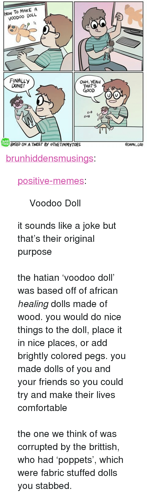 """Comfortable, Friends, and Memes: How To MAKE A  VooDoo DOLL  FINALLY  DONE!  OHH, YEAH  THAT'S  G0OD  RuB  戀BASED ON A TEE「BY @THE TİMMYTOE  WEB  CDAMILEE <p><a href=""""https://brunhiddensmusings.tumblr.com/post/161667691330/positive-memes-voodoo-doll-it-sounds-like-a-joke"""" class=""""tumblr_blog"""">brunhiddensmusings</a>:</p><blockquote> <p><a href=""""https://positive-memes.tumblr.com/post/161665755470/voodoo-doll"""" class=""""tumblr_blog"""">positive-memes</a>:</p> <blockquote><p>Voodoo Doll</p></blockquote> <p>it sounds like a joke but that's their original purpose<br/><br/>the hatian 'voodoo doll' was based off of african <i>healing </i>dolls made of wood. you would do nice things to the doll, place it in nice places, or add brightly colored pegs. you made dolls of you and your friends so you could try and make their lives comfortable<br/><br/>the one we think of was corrupted by the brittish, who had 'poppets', which were fabric stuffed dolls you stabbed. <br/></p> </blockquote>"""