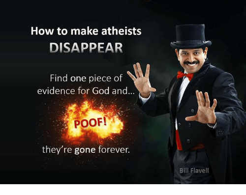 Poofes: How to make atheists  DISAPPEAR  Find one piece of  evidence for God and  ...  POOF!  they're gone forever.  Bill Flavel