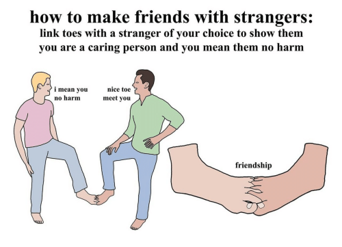 Friends, How To, and Link: how to make friends with strangers:  link toes with a stranger of your choice to show them  you are a caring person and you mean them no harm  nice toe  i mean you  meet you  no harm  friendship