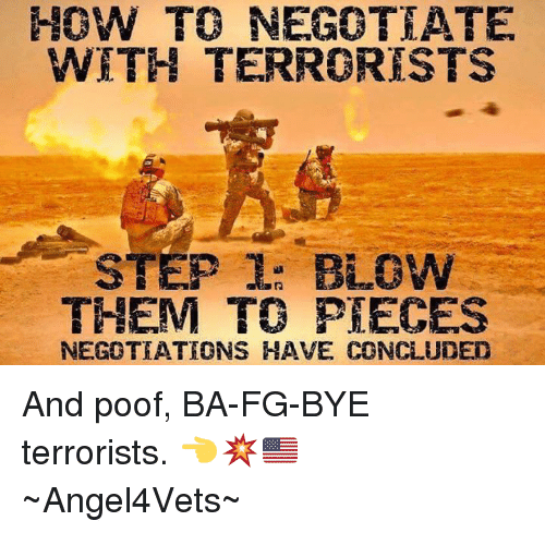 Poofes: HOW TO NEGOTEATE  WITH TERRORISTS  STEP L: BioW  THEM TO PIECES  NEGOTIATIONS HAVE CONCLUDED And poof, BA-FG-BYE terrorists. 👈💥🇺🇸 ~Angel4Vets~