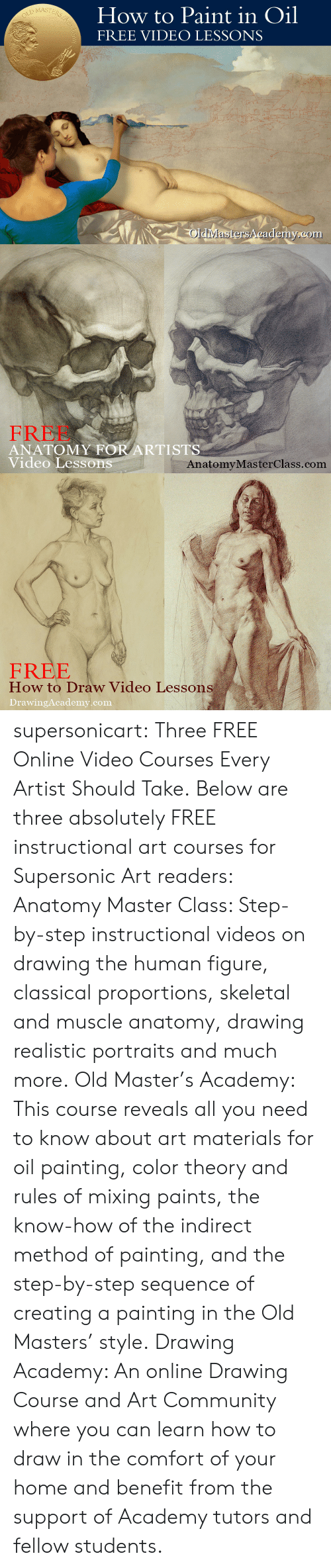 Community, Tumblr, and Videos: How to Paint in Oil  FREE VIDEO LESSONS  MASTE  Rs  OldiMastersA cademy.com   FREE  ANATOMY FOR ARTISTS  Video Lesson  AnatomyMasterClass.com   FREE  How to Draw Video Lessons  DrawingAcademy.com supersonicart: Three FREE Online Video Courses Every Artist Should Take. Below are three absolutely FREE instructional art courses for Supersonic Art readers:  Anatomy Master Class: Step-by-step instructional videos on drawing the human figure, classical proportions, skeletal and muscle anatomy, drawing realistic portraits and much more.  Old Master's Academy: This course reveals all you need to know about art materials for oil painting, color theory and rules of mixing paints, the know-how of the indirect method of painting, and the step-by-step sequence of creating a painting in the Old Masters' style.  Drawing Academy: An online Drawing Course and Art Community where you can learn how to draw in the comfort of your home and benefit from the support of Academy tutors and fellow students.