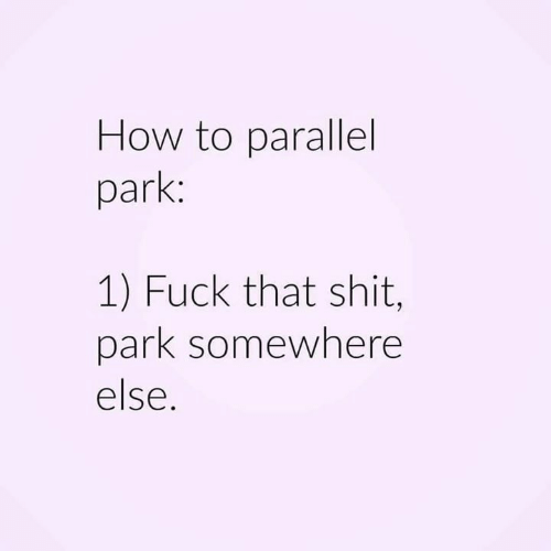 Funny, Shit, and Fuck: How to parallel  park:  1) Fuck that shit,  park somewhere  else.