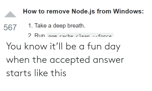 Run, Windows, and How To: How to remove Node.js from Windows:  1. Take a deep breath.  567  2 Run nnm cacheclean --force You know it'll be a fun day when the accepted answer starts like this