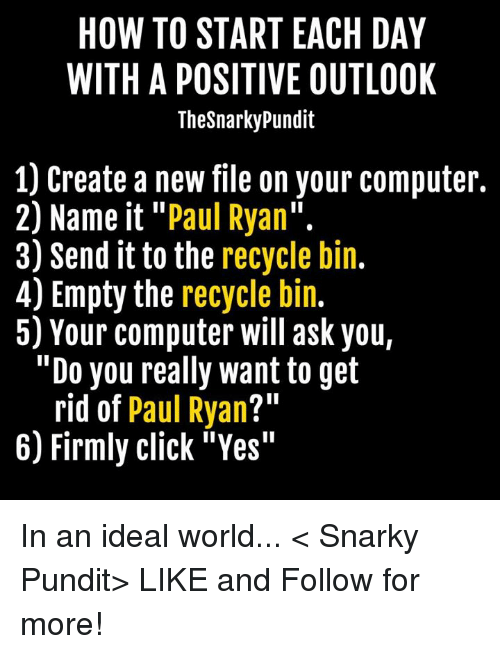 """pundit: HOW TO START EACH DAY  WITH A POSITIVE OUTLOOK  Thesnarkypundit  1) Create a new file on your computer.  2) Name it Paul Ryan  3) Send it to the recycle bin  4) Empty the recycle bin.  5) Your computer will ask you,  """"Do you really want to get  rid of  Paul Ryan  211  6) Firmly click """"Yes"""" In an ideal world... < Snarky Pundit> LIKE and Follow for more!"""