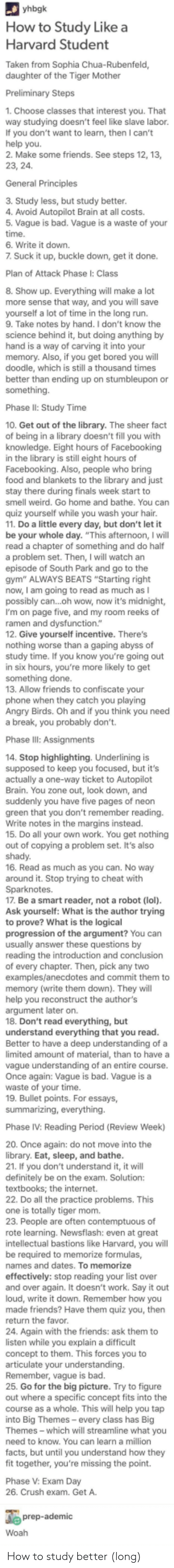 "Angry Birds, Bad, and Bored: How to Study Likea  Harvard Student  Taken from Sophia Chua-Rubenfeld,  daughter of the Tiger Mother  1. Choose classes that interest you. That  way studying doesn't feel like slave labor.  If you don't want to learn, then I can't  2. Make some friends. See steps 12, 13,  General Principles  3. Study less, but study better  4. Avoid Autopilot Brain at all costs.  5. Vague is bad. Vague is a waste of your  time  6. Write it down.  7 Suck it up, buckle down, get it done.  Plan of Attack Phase I: Class  8. Show up. Everything will make a lot  more sense that way, and you will save  yourself a lot of time in the long run.  9. Take notes by hand. I don't know the  science behind it, but doing anything by  hand is a way of carving it into your  memory. Also, if you get bored you will  doodle, which is still a thousand times  better than ending up on stumbleupon or  something.  Phase II: Study Time  10. Get out of the library. The sheer fact  of being in a library doesn't fill you with  knowledge. Eight hours of Facebooking  in the library is still eight hours of  Facebooking. Also, people who bring  food and blankets to the library and just  stay there during finals week start to  smell weird. Go home and bathe. You can  quiz yourself while you wash your hair  11. Do a little every day, but don't let it  be your whole day. ""This afternoon, I will  0  a problem set. Then, I will watch an  episode of South Park and go to the  gym"" ALWAYS BEATS ""Starting right  now, I am going to read as much as I  possibly can...oh wow, now it's midnight,  I'm on page five, and my room reeks of  ramen  12. Give yourself incentive. There's  function  worse  abyss  study time. If you know you're going out  in six hours, you're more likely to get  something done.  13. Allow friends to confiscate your  phone when they catch you playing  Angry Birds. Oh and if you think you need  a break, you probably don't.  Phase  14. Stop highlighting. Underlining is  supposed to keep you focused, but it's  actually a one-way ticket to Autopilot  Brain. You zone out, look down, and  suddenly you have five pages of neon  green that you don't remember reading  Write notes in the margins instead.  15. Do all your own work. You get nothing  out of copying a problem set. It's also  shady.  16. Read as much as you can. No way  around it. Stop trying to cheat with  Sparknotes.  17. Be a smart reader, not a robot (lol)  Ask yourself: What is the author trying  to prove? What is the logical  progression of the argument? You can  reading the introduction and conclusion  of every chapter. Then, pick any two  examples/anecdotes and commit them to  memory (write them down). They will  help you reconstruct the author's  argument later on.  18. Don't read everything, but  understand everything that you read  Better to have a deep understanding of a  limited amount of material, than to have a  vague understanding of an entire course.  Once again: Vague is bad. Vague is a  waste of your time  19. Bullet points. For essays,  Phase IV: Reading Period (Review Week)  20. Once again: do not move into the  library. Eat, sleep, and bathe  21. If you don't understand it, it will  definitely be on the exam. Solution  tex  22. Do all the practice problems. This  one is totally tiger mom  are  of  rote learning. Newsflash: even at great  intellectual bastions like Harvard, you will  be  names and dates. To memorize  effectively: stop reading your list over  and over again. It doesn't work. Say it out  loud, write it down. Remember how you  made friends? Have them quiz you, then  return the favor  24. Again with the friends: ask them to  listen while you explain a difficult  concept to them. This forces you to  articulate your understanding.  Remember, vague is bad.  25. Go for the big picture. Try to figure  out where a specific concept fits into the  course as a whole. This will help you tap  into Big Themes- every class has Big  Themes - which will streamline what you  need to know. You can learn a million  facts, but until you understand how they  fit together, you're missing the point.  V: Exam Day  26. Crush exam. Get A.  e prep-ademic How to study better (long)"