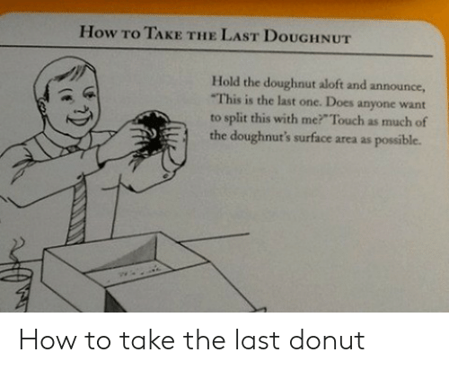 How To, How, and Surface: How To TAKE THE LAST DouGHNUT  Hold the doughnut aloft and announce,  This is the last one. Does anyone want  to split this with me? Touch as much of  the doughnut's surface area as possible. How to take the last donut