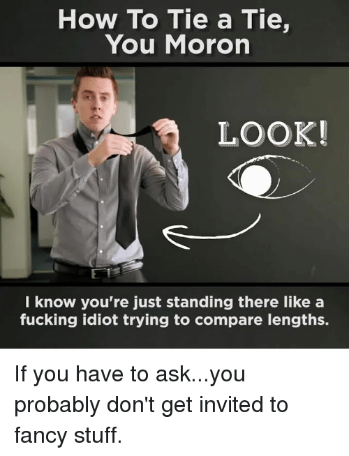Idioticness: How To Tie a Tie,  You Moron  LOOK!  know you're just standing there like a  fucking idiot trying to compare lengths. If you have to ask...you probably don't get invited to fancy stuff.
